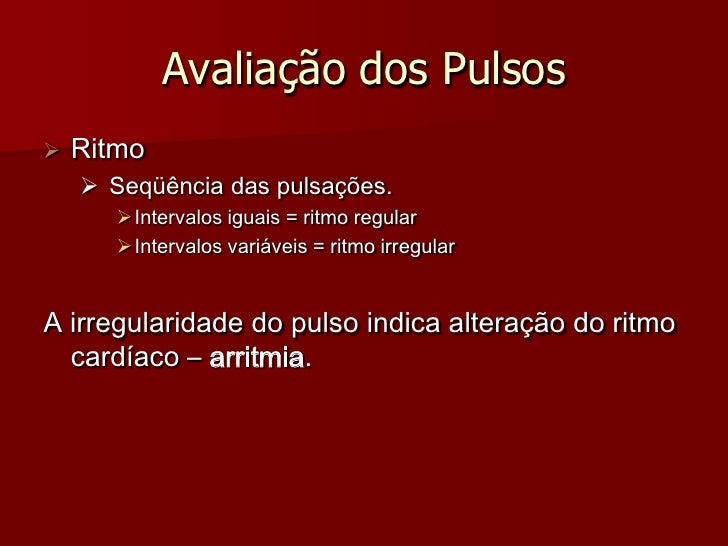 Avaliação dos Pulsos    Ritmo      Seqüência das pulsações.         Intervalos iguais = ritmo regular         Interval...