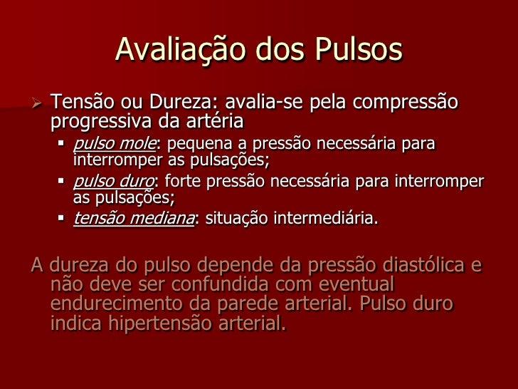 Avaliação dos Pulsos    Tensão ou Dureza: avalia-se pela compressão     progressiva da artéria      pulso mole: pequena ...