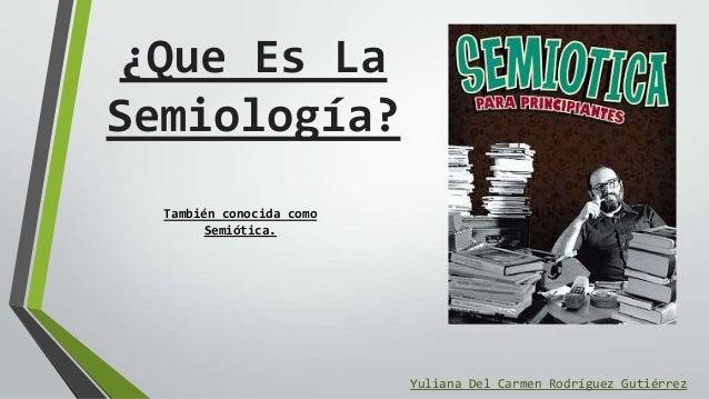¿Que Es La Semiología? Yuliana Del Carmen Rodríguez Gutiérrez También conocida como Semiótica.