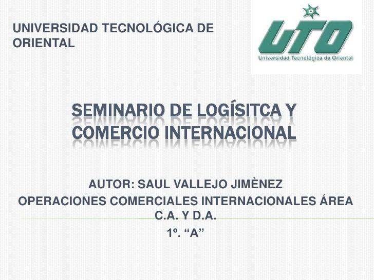 UNIVERSIDAD TECNOLÓGICA DE ORIENTAL<br />SEMINARIO DE LOGÍSITCA Y COMERCIO INTERNACIONAL<br />AUTOR: SAUL VALLEJO JIMÈNEZ<...