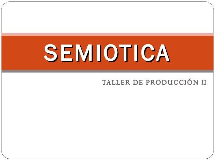 TALLER DE PRODUCCIÓN II SEMIOTICA