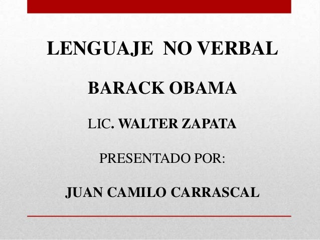 LENGUAJE NO VERBAL BARACK OBAMA LIC. WALTER ZAPATA PRESENTADO POR: JUAN CAMILO CARRASCAL