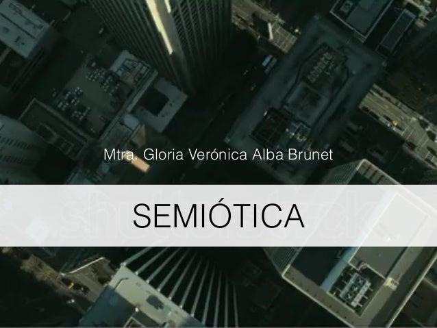 SEMIÓTICA Mtra. Gloria Verónica Alba Brunet
