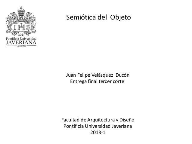 Juan Felipe Velásquez DucónEntrega final tercer corteFacultad de Arquitectura y DiseñoPontificia Universidad Javeriana2013...