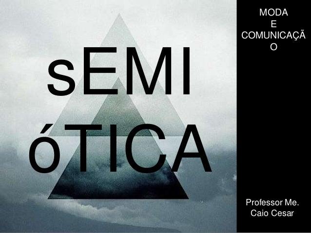 sEMI  óTICA  MODA  E  COMUNICAÇÃ  O  Professor Me.  Caio Cesar
