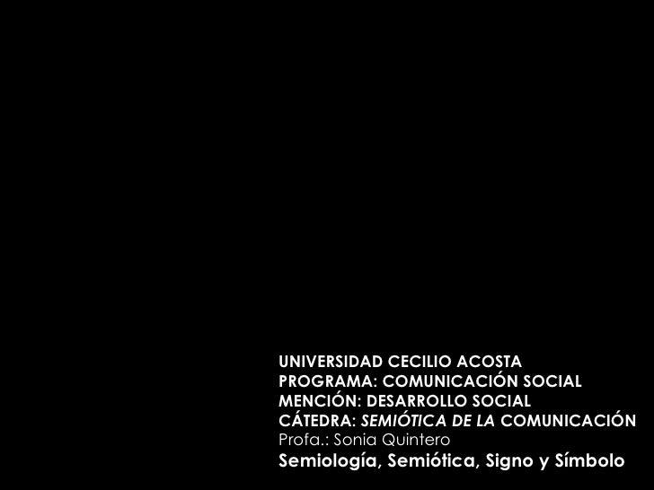 UNIVERSIDAD CECILIO ACOSTA PROGRAMA: COMUNICACIÓN SOCIAL MENCIÓN: DESARROLLO SOCIAL CÁTEDRA:  SEMIÓTICA DE LA  COMUNICACIÓ...