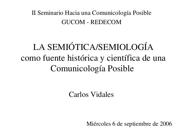 II Seminario Hacia una Comunicología Posible              GUCOM - REDECOM   LA SEMIÓTICA/SEMIOLOGÍAcomo fuente histórica y...