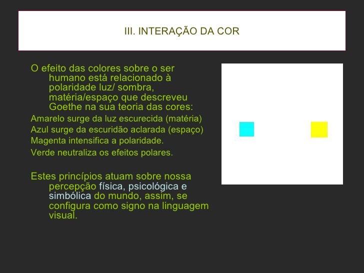 III. INTERAÇÃO DA COR <ul><li>O efeito das colores sobre o ser humano está relacionado à polaridade luz/ sombra, matéria/e...