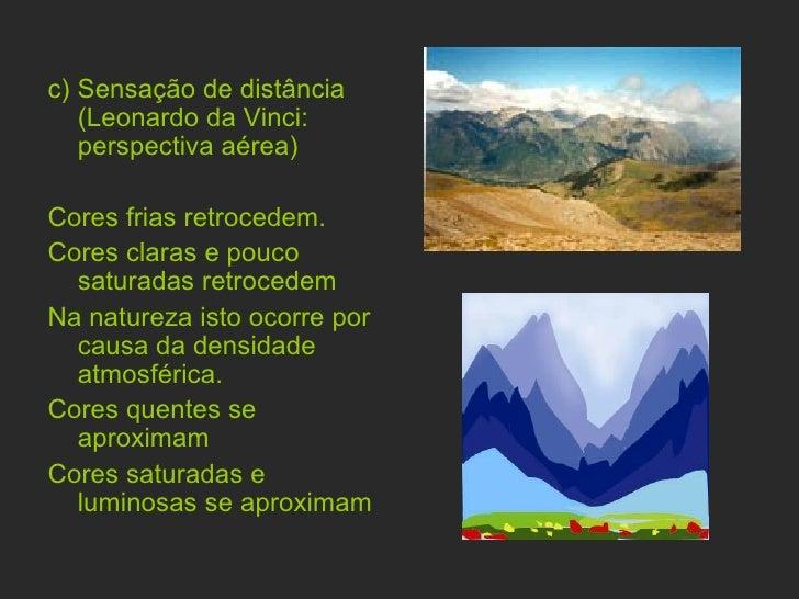 <ul><li>c)   Sensação de distância (Leonardo da Vinci: perspectiva aérea)  </li></ul><ul><li>Cores frias retrocedem. </li>...