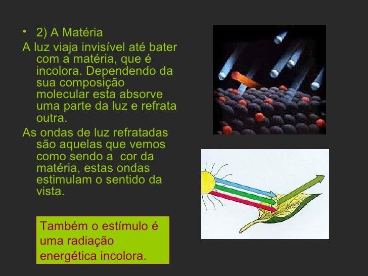 <ul><li>2) A Matéria </li></ul><ul><li>A luz viaja invisível até bater com a matéria, que é incolora. Dependendo da sua co...