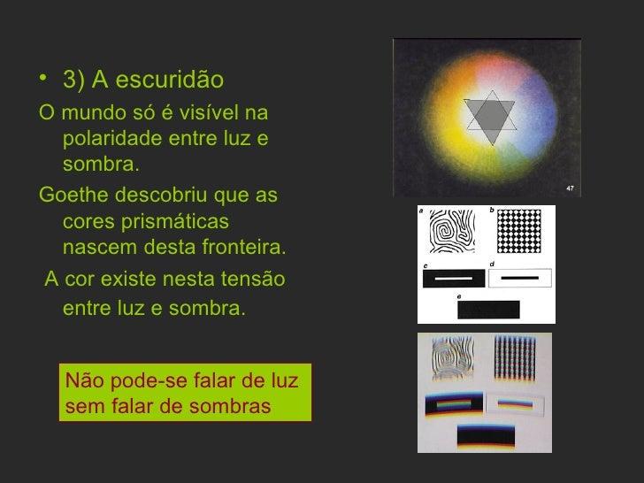 <ul><li>3) A escuridão  </li></ul><ul><li>O mundo só é visível na polaridade entre luz e sombra. </li></ul><ul><li>Goethe ...