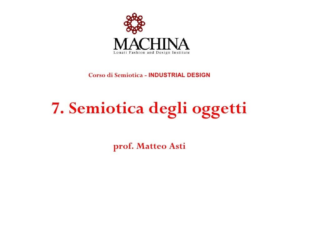 Corso di Semiotica - INDUSTRIAL DESIGN7. Semiotica degli oggetti           prof. Matteo Asti