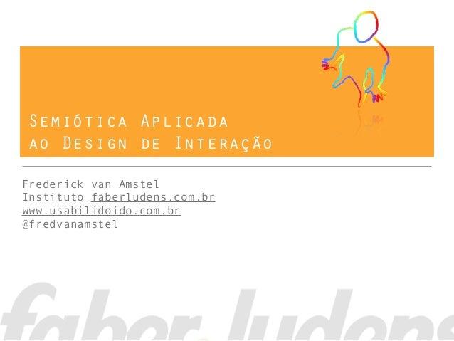 Semiótica Aplicada ao Design de Interação Frederick van Amstel Instituto faberludens.com.br www.usabilidoido.com.br @fredv...