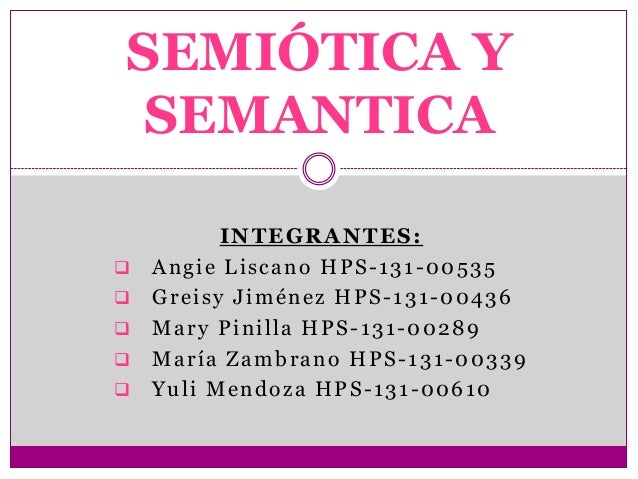 SEMIÓTICA YSEMANTICA          INTEGRANTES:   Angie Liscano HPS-131-00535   Greisy Jiménez HPS-131-00436   Mary Pinilla ...