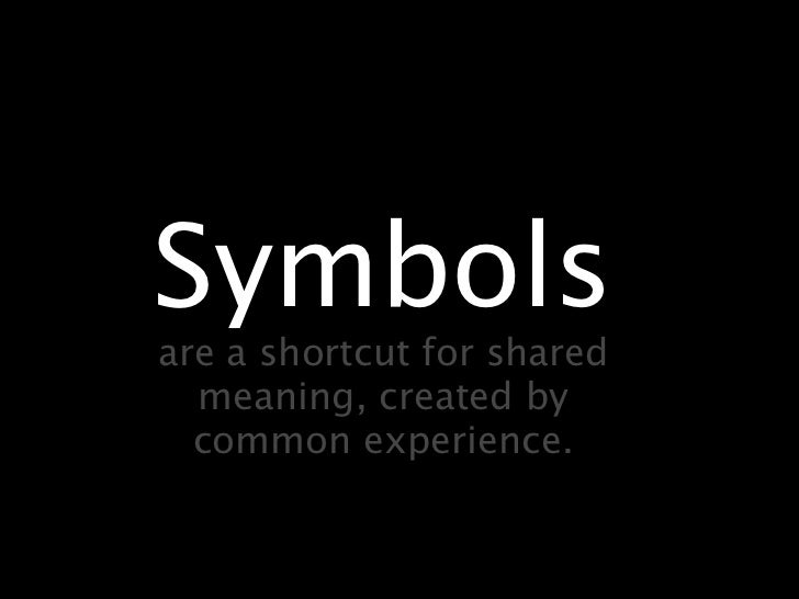 Symbolsare a shortcut for shared  meaning, created by  common experience.