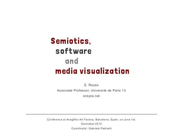 Semiotics,softwareandmedia visualizationE. ReyesAssociate Professor, Université de Paris 13ereyes.netConference at Anaglif...