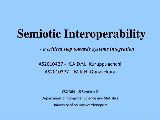 Semiotic Interoperability - a critical step towards systems integration AS2010427 - K.A.D.Y.L. Kuruppuachchi AS2010377 – M...