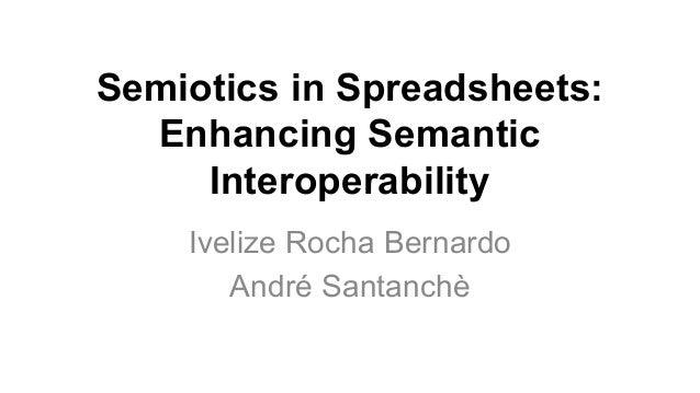 Semiotics in Spreadsheets: Enhancing Semantic Interoperability Ivelize Rocha Bernardo André Santanchè