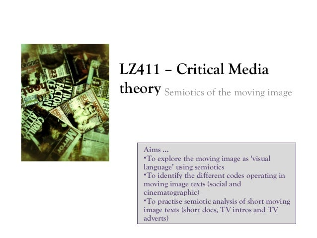 LZ411 – Critical Media theory Semiotics of the moving image  Aims … •To explore the moving image as 'visual language' usin...