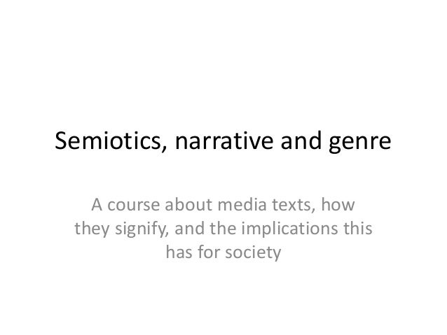 Semiotics, narrative and genre A course about media texts, how they signify, and the implications this has for society