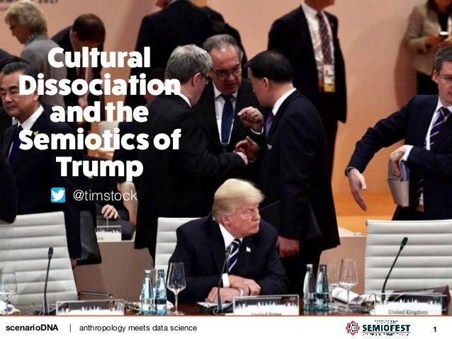 anthropology meets data science|scenarioDNA 1 Cultural Dissociation andthe Semioticsof Trump @timstock