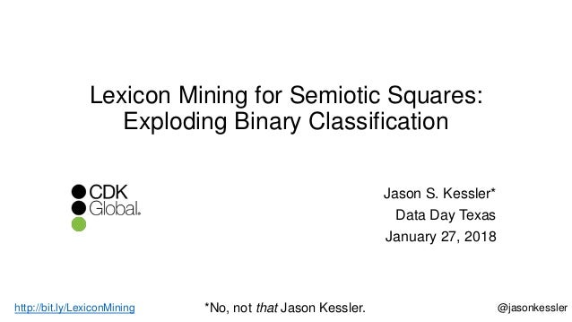 Lexicon Mining for Semiotic Squares: Exploding Binary Classification Jason S. Kessler* Data Day Texas January 27, 2018 @ja...