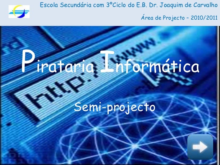 Escola Secundária com 3ºCiclo do E.B. Dr. Joaquim de Carvalho<br />Área de Projecto – 2010/2011<br />Pirataria Informática...