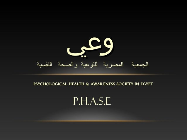 PSYCHOLOGICAL HEALTH & AWARENESS SOCIETY IN EGYPT وعيوعي p.h.a.s.e الجمعيةالمصريةللتوعيةوالصحةالنفسية