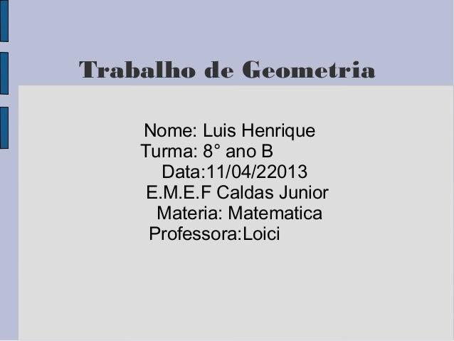 Trabalho de GeometriaNome: Luis HenriqueTurma: 8° ano BData:11/04/22013E.M.E.F Caldas JuniorMateria: MatematicaProfessora:...