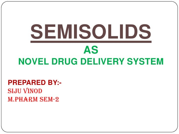 SEMISOLIDS                AS  NOVEL DRUG DELIVERY SYSTEMPREPARED BY:-Siju VinodM.Pharm Sem-2