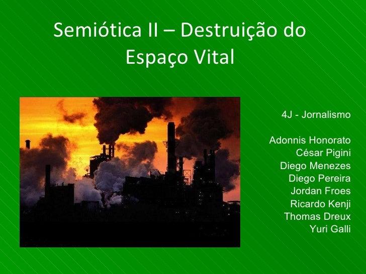 Semiótica II – Destruição do Espaço Vital 4J - Jornalismo Adonnis Honorato César Pigini Diego Menezes Diego Pereira Jordan...