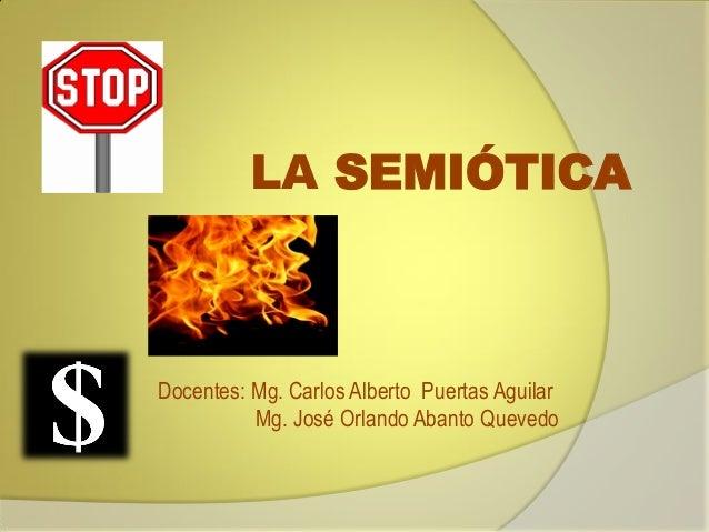 LA SEMIÓTICA  Docentes: Mg. Carlos Alberto Puertas Aguilar Mg. José Orlando Abanto Quevedo
