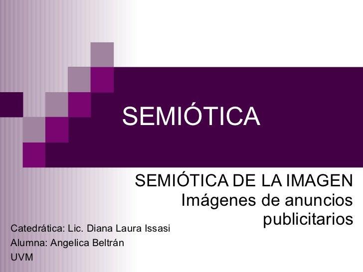 SEMIÓTICA SEMIÓTICA DE LA IMAGEN Imágenes de anuncios publicitarios Catedrática: Lic. Diana Laura Issasi Alumna: Angelica ...