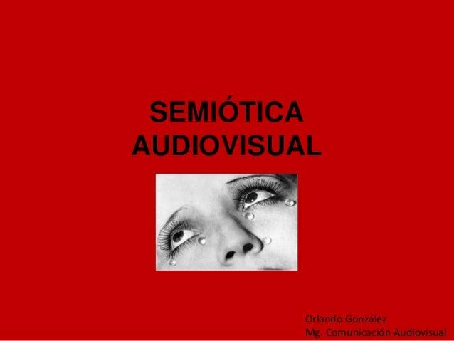 SEMIÓTICAAUDIOVISUAL          Orlando González          Mg. Comunicación Audiovisual