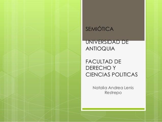 SEMIÓTICA UNIVERSIDAD DE ANTIOQUIA FACULTAD DE DERECHO Y CIENCIAS POLITICAS Natalia Andrea Lenis Restrepo