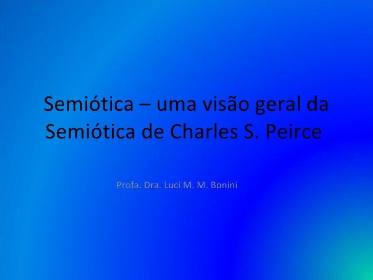 Semiótica – uma visão geral da Semiótica de Charles S. Peirce  Profa. Dra. Luci M. M. Bonini