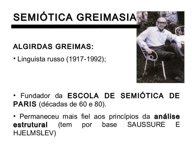SEMIÓTICA GREIMASIANAALGIRDAS GREIMAS:• Linguista russo (1917-1992);• Fundador da ESCOLA DE SEMIÓTICA DEPARIS (décadas de ...