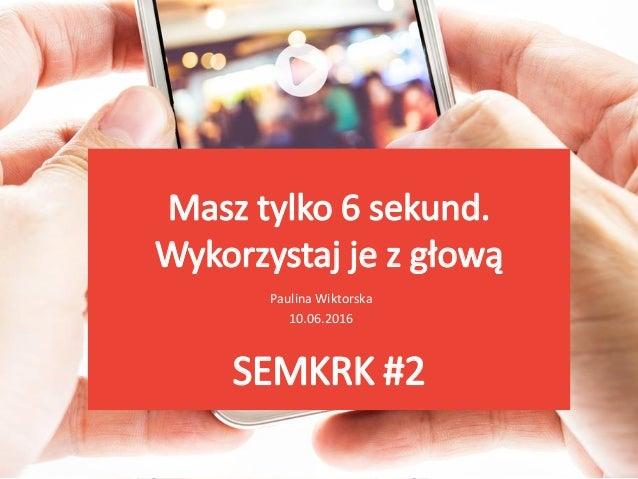 Masz tylko 6 sekund. Wykorzystaj je z głową Paulina Wiktorska 10.06.2016 SEMKRK #2