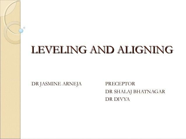 LEVELING AND ALIGNINGLEVELING AND ALIGNING DR JASMINE ARNEJA PRECEPTOR DR SHALAJ BHATNAGAR DR DIVYA