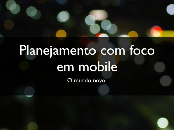 Planejamento com foco       em mobile       O mundo novo!