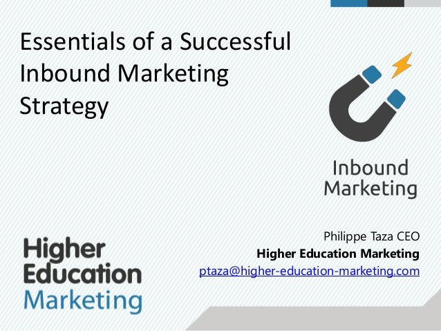 Philippe Taza CEO Higher Education Marketing ptaza@higher-education-marketing.com Essentials of a Successful Inbound Marke...