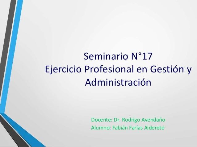 Seminario N°17  Ejercicio Profesional en Gestión y  Administración  Docente: Dr. Rodrigo Avendaño  Alumno: Fabián Farías A...