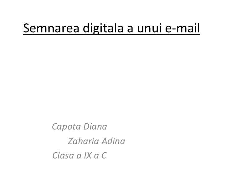 Semnareadigitala a unui e-mail<br />Capota Diana<br />Zaharia Adina<br />Clasa a IX a C<br />