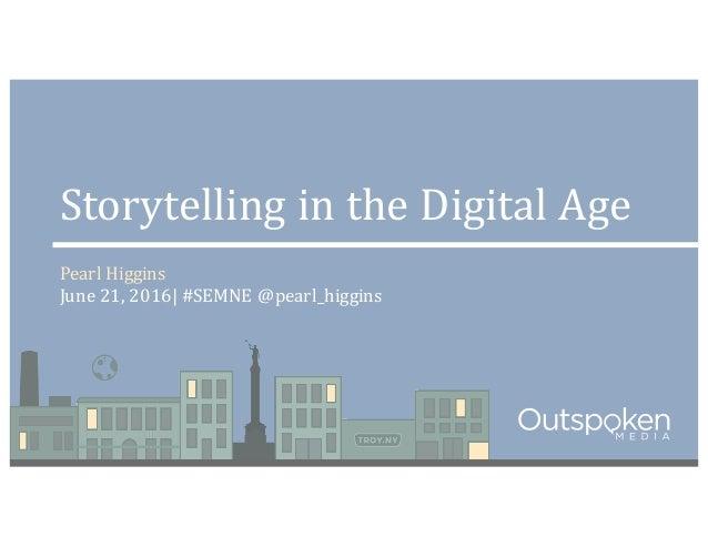 Storytelling  in  the  Digital  Age Pearl  Higgins June  21,  2016|  #SEMNE  @pearl_higgins