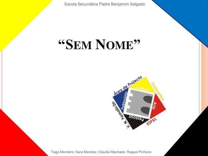 """Escola Secundária Padre Benjamim Salgado<br />""""Sem Nome""""<br />Tiago Monteiro; Sara Mendes; Cláudia Machado; Raquel Pinheir..."""