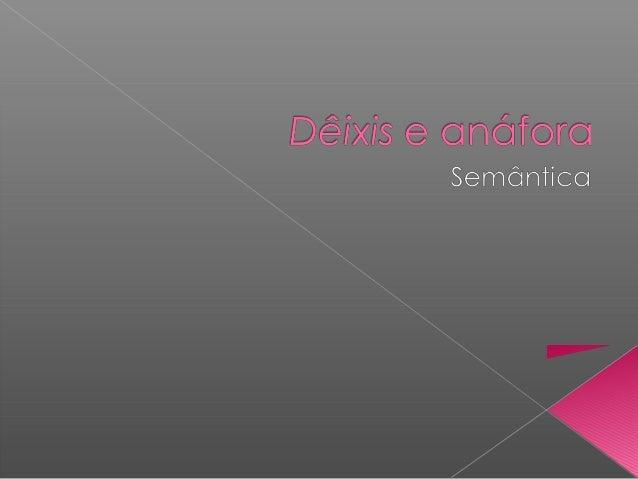  Dêixis – vem do grego.  Significa o ato de mostrar, apontar.  Os elementos dêiticos permitem identificar:  - pessoas;...