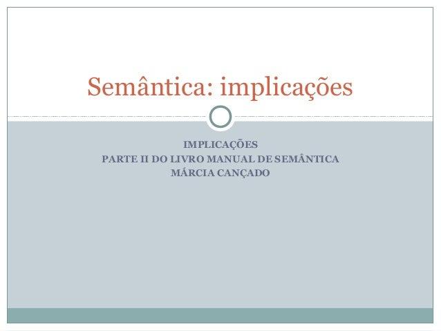 IMPLICAÇÕES PARTE II DO LIVRO MANUAL DE SEMÂNTICA MÁRCIA CANÇADO Semântica: implicações