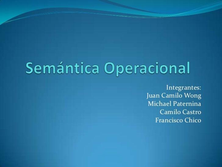 Semántica Operacional<br />Integrantes:<br />Juan Camilo Wong<br />Michael Paternina<br />Camilo Castro<br />Francisco Chi...