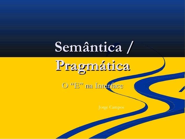 "Semântica /Semântica /PragmáticaPragmáticaO ""E"" na InterfaceO ""E"" na InterfaceJorge Campos"