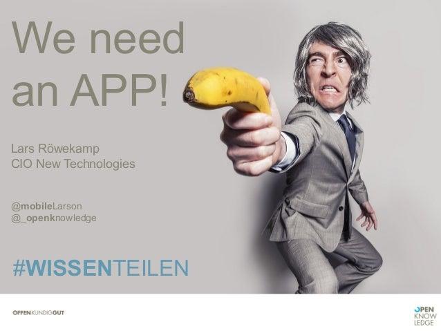 We need an APP!      Lars Röwekamp CIO New Technologies       @mobileLarson @_openknowledge #WISSENTEILEN